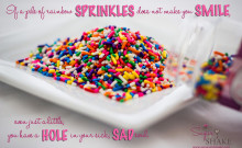 """If a pile of rainbow sprinkles does not make you smile, even just a little, you have a hole in your sick, sad soul."" 
